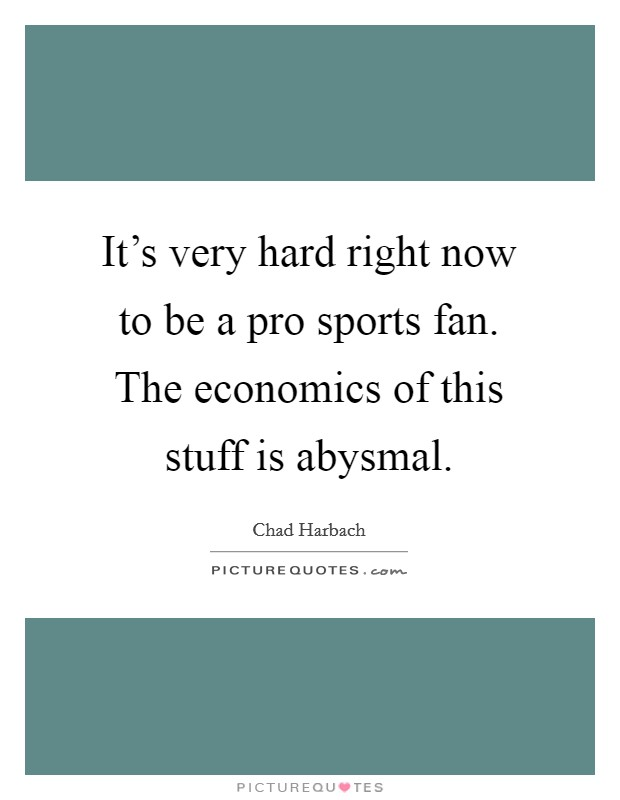 It's very hard right now to be a pro sports fan. The economics of this stuff is abysmal Picture Quote #1