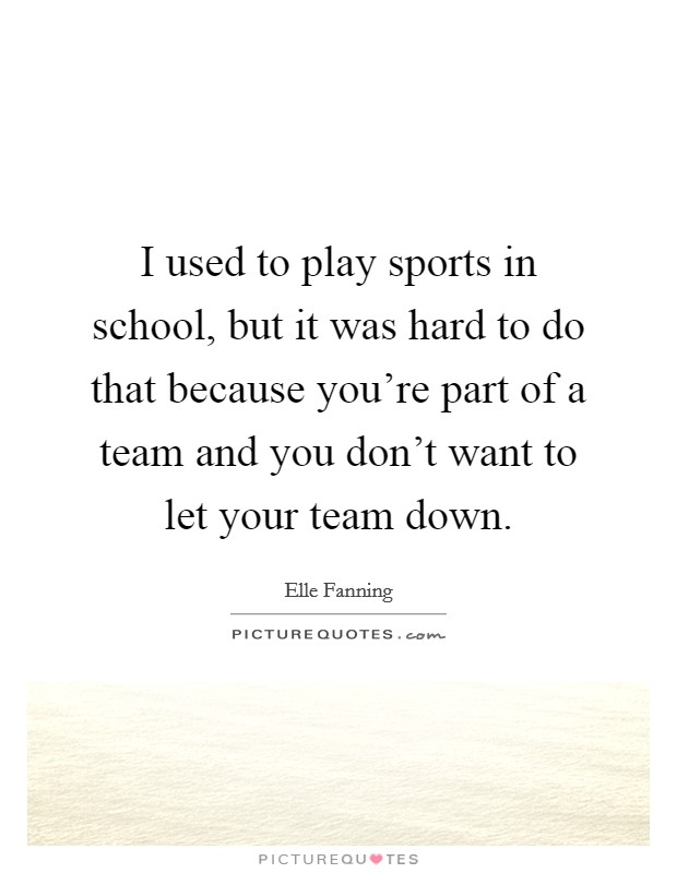 I used to play sports in school, but it was hard to do that because you're part of a team and you don't want to let your team down. Picture Quote #1