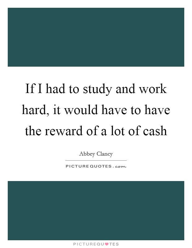If I had to study and work hard, it would have to have the reward of a lot of cash Picture Quote #1