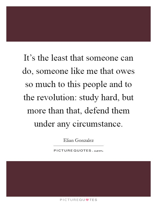 It's the least that someone can do, someone like me that owes so much to this people and to the revolution: study hard, but more than that, defend them under any circumstance Picture Quote #1