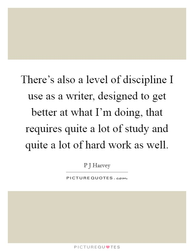 There's also a level of discipline I use as a writer, designed to get better at what I'm doing, that requires quite a lot of study and quite a lot of hard work as well Picture Quote #1