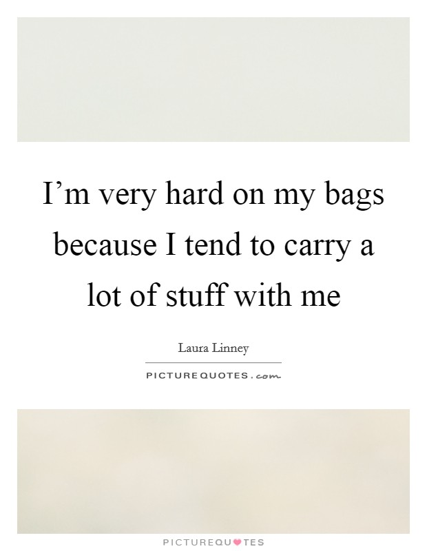 I'm very hard on my bags because I tend to carry a lot of stuff with me Picture Quote #1