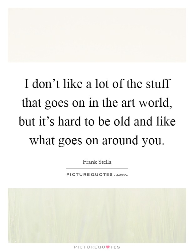 I don't like a lot of the stuff that goes on in the art world, but it's hard to be old and like what goes on around you Picture Quote #1