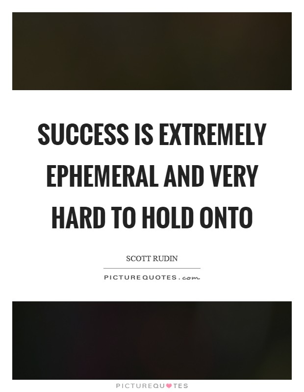 Success is extremely ephemeral and very hard to hold onto Picture Quote #1