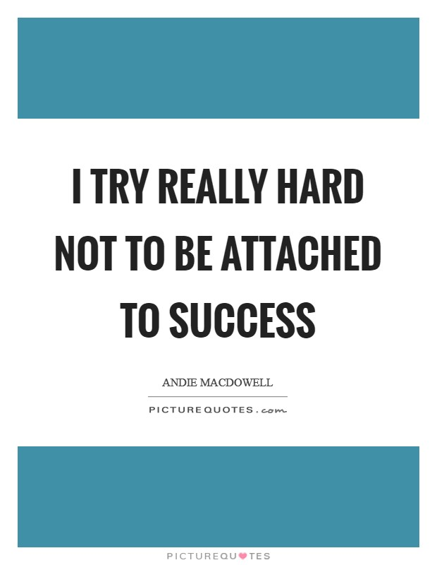 I try really hard not to be attached to success Picture Quote #1