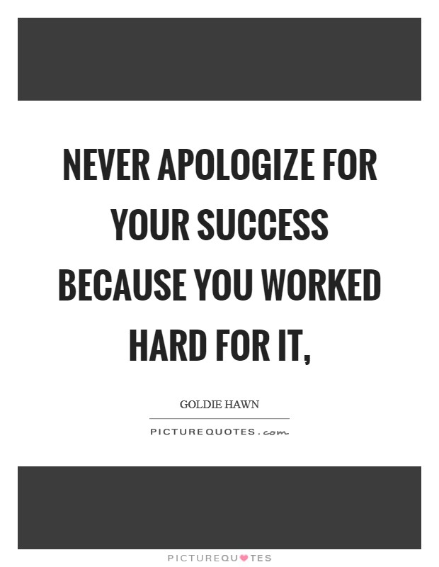 Never apologize for your success because you worked hard for it, Picture Quote #1