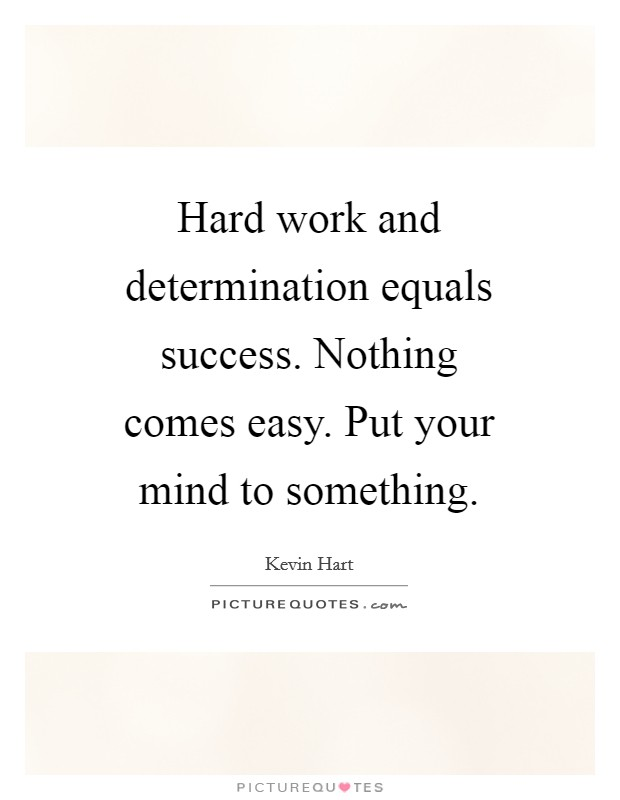 Hard work and determination equals success. Nothing comes easy. Put your mind to something Picture Quote #1
