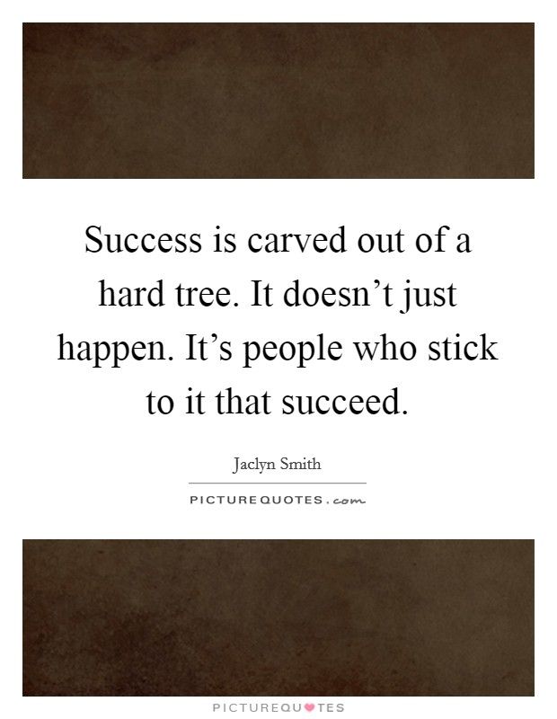 Success is carved out of a hard tree. It doesn't just happen. It's people who stick to it that succeed Picture Quote #1