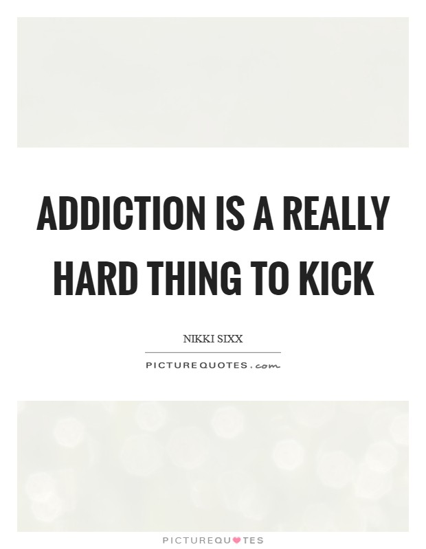 Addiction is a really hard thing to kick Picture Quote #1