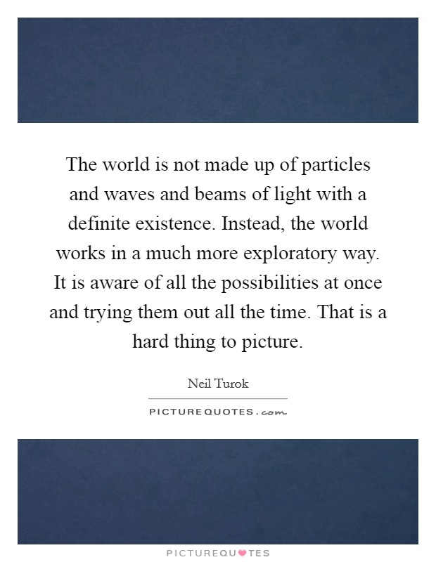 The world is not made up of particles and waves and beams of light with a definite existence. Instead, the world works in a much more exploratory way. It is aware of all the possibilities at once and trying them out all the time. That is a hard thing to picture Picture Quote #1