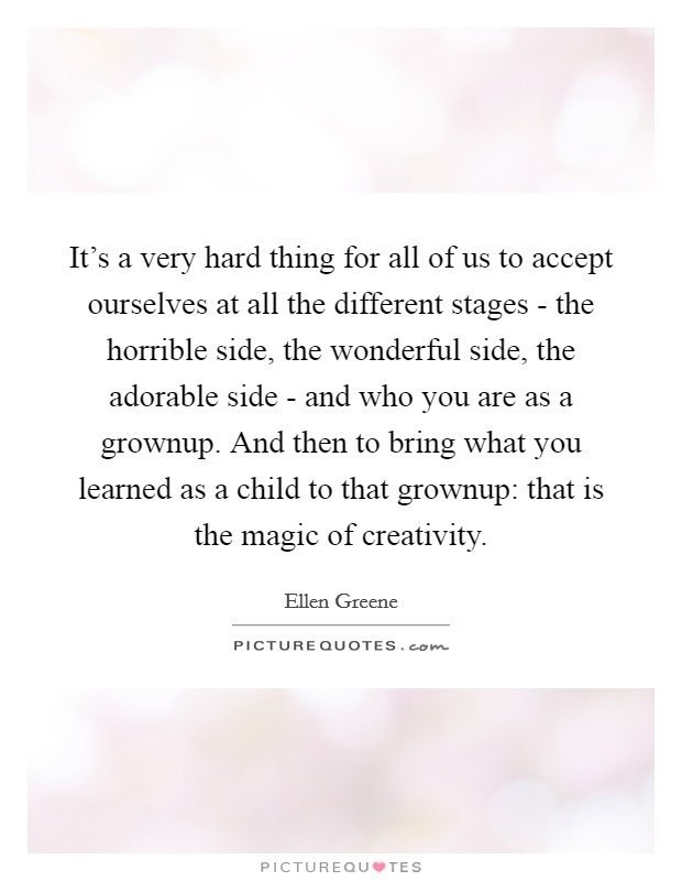 It's a very hard thing for all of us to accept ourselves at all the different stages - the horrible side, the wonderful side, the adorable side - and who you are as a grownup. And then to bring what you learned as a child to that grownup: that is the magic of creativity Picture Quote #1