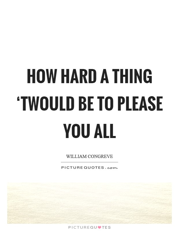 How hard a thing 'twould be to please you all Picture Quote #1