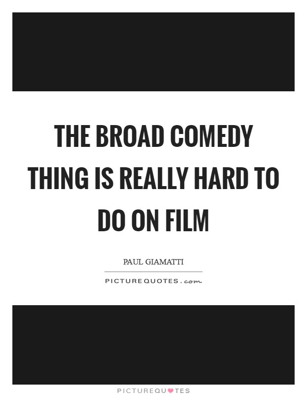 The broad comedy thing is really hard to do on film Picture Quote #1