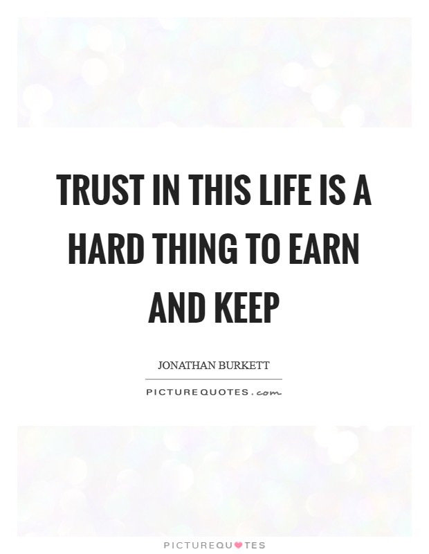 Trust in this life is a hard thing to earn and keep Picture Quote #1