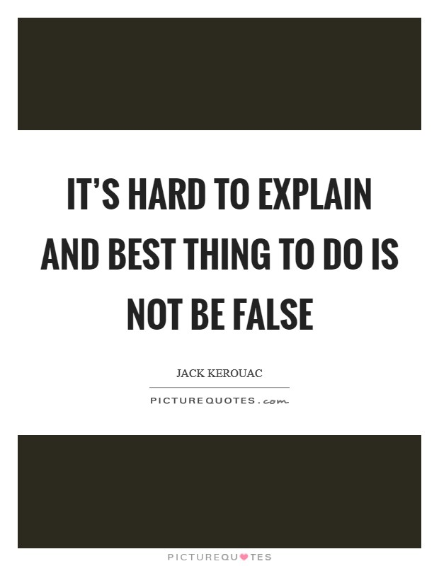 It's hard to explain and best thing to do is not be false Picture Quote #1