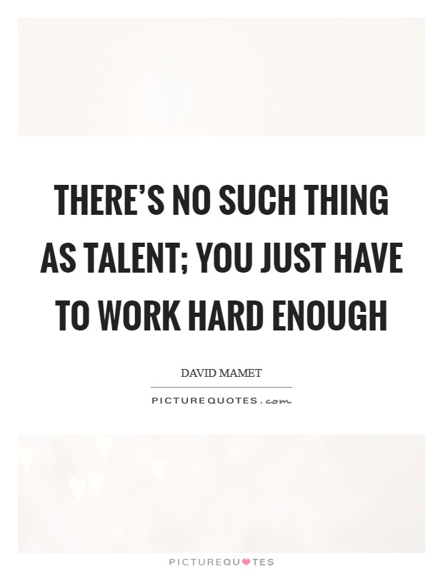 There's no such thing as talent; you just have to work hard enough Picture Quote #1