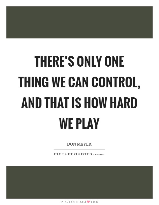 There's only one thing we can control, and that is how hard we play Picture Quote #1