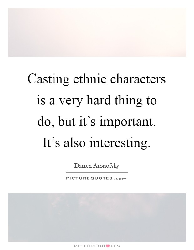 Casting ethnic characters is a very hard thing to do, but it's important. It's also interesting Picture Quote #1