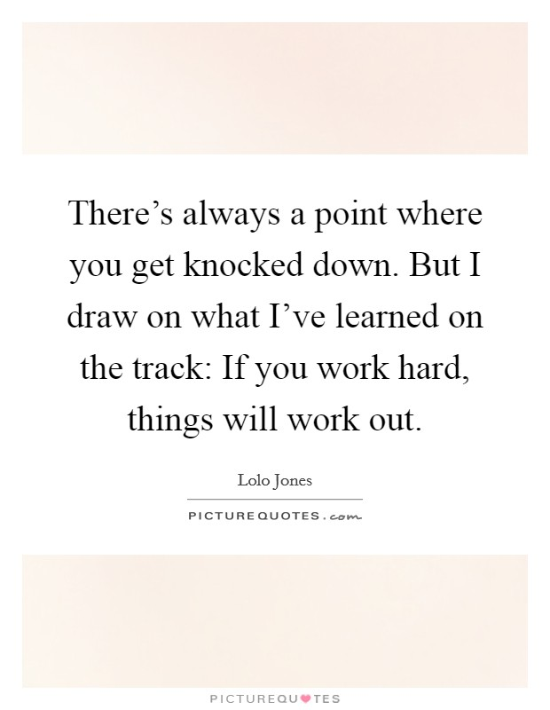 There's always a point where you get knocked down. But I draw on what I've learned on the track: If you work hard, things will work out. Picture Quote #1