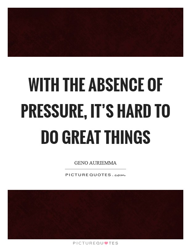 With the absence of pressure, it's hard to do great things Picture Quote #1
