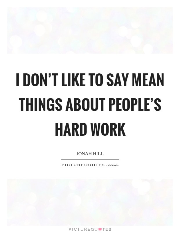 I don't like to say mean things about people's hard work Picture Quote #1