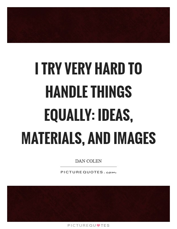 I try very hard to handle things equally: ideas, materials, and images Picture Quote #1