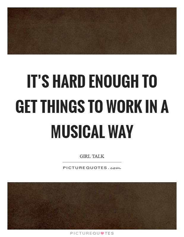 It's hard enough to get things to work in a musical way Picture Quote #1