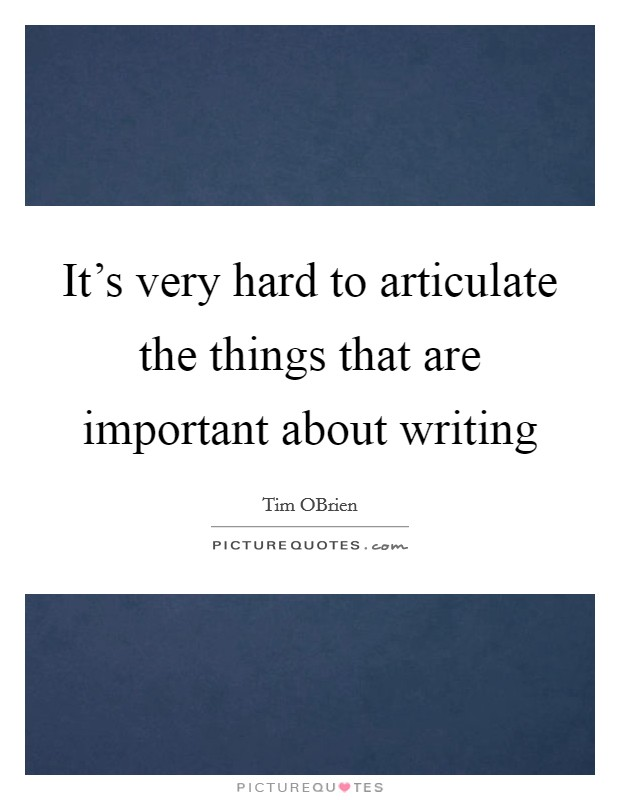 It's very hard to articulate the things that are important about writing Picture Quote #1