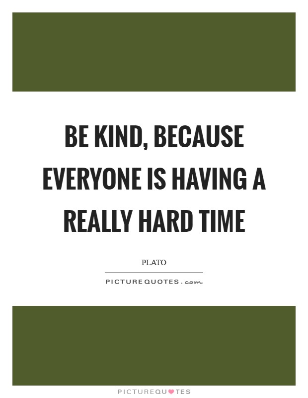 Be kind, because everyone is having a really hard time Picture Quote #1