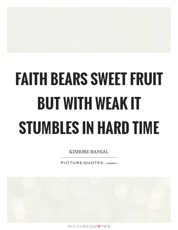 Faith bears sweet fruit but with weak it stumbles in hard time Picture Quote #1