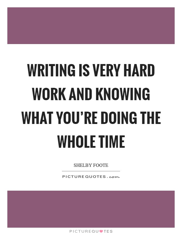Writing is very hard work and knowing what you're doing the whole time Picture Quote #1