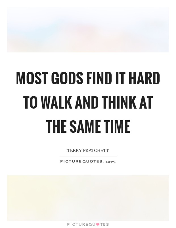 Most gods find it hard to walk and think at the same time Picture Quote #1