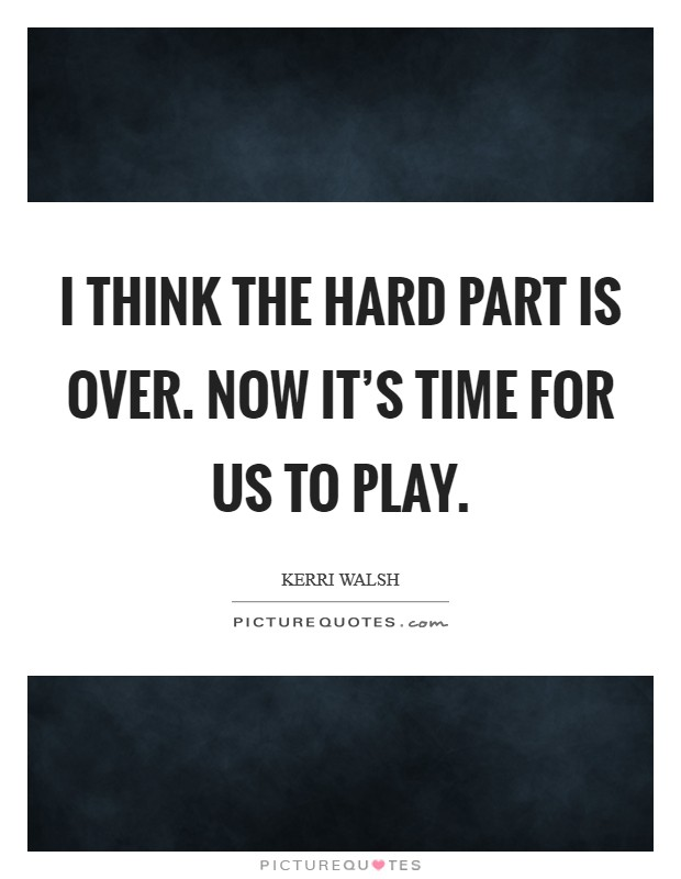 I think the hard part is over. Now it's time for us to play. Picture Quote #1