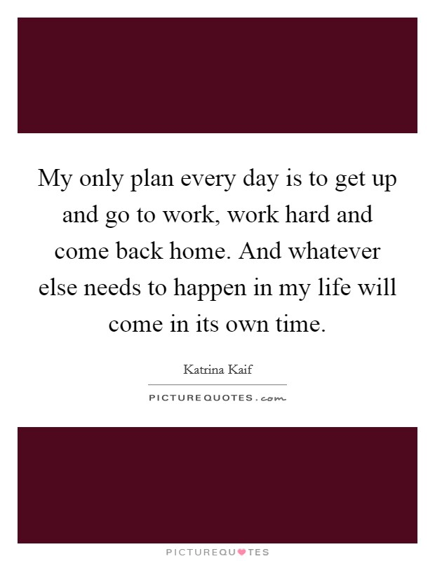 My only plan every day is to get up and go to work, work hard and come back home. And whatever else needs to happen in my life will come in its own time. Picture Quote #1