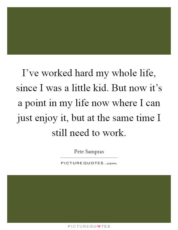 I've worked hard my whole life, since I was a little kid. But now it's a point in my life now where I can just enjoy it, but at the same time I still need to work Picture Quote #1