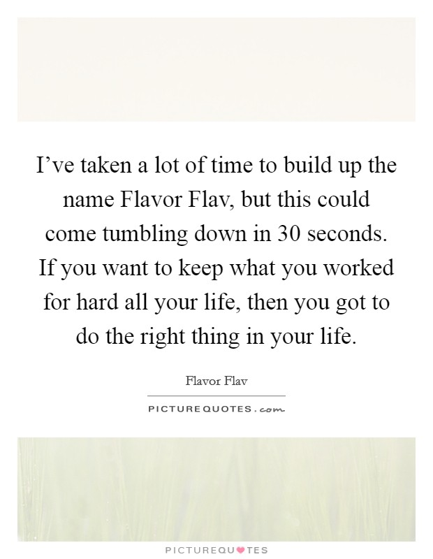 I've taken a lot of time to build up the name Flavor Flav, but this could come tumbling down in 30 seconds. If you want to keep what you worked for hard all your life, then you got to do the right thing in your life Picture Quote #1