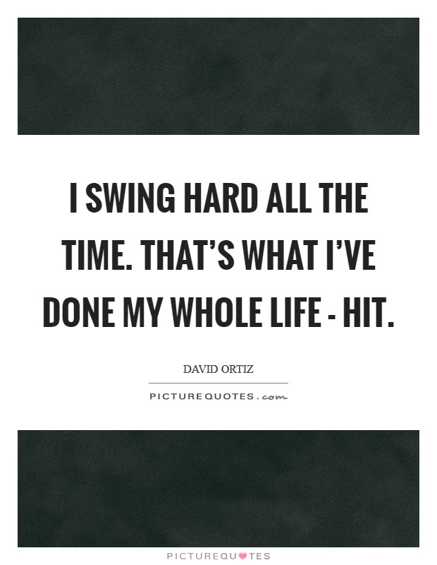 I swing hard all the time. That's what I've done my whole life - hit. Picture Quote #1