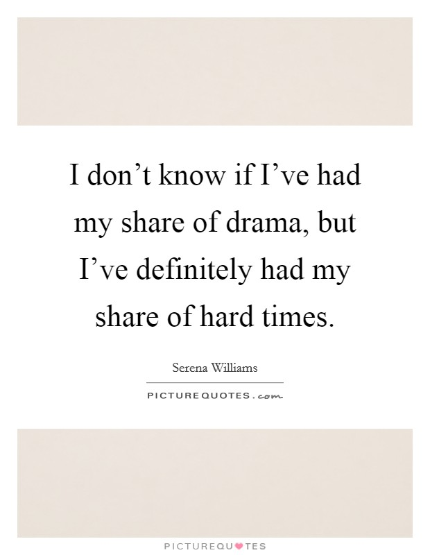 I don't know if I've had my share of drama, but I've definitely had my share of hard times Picture Quote #1