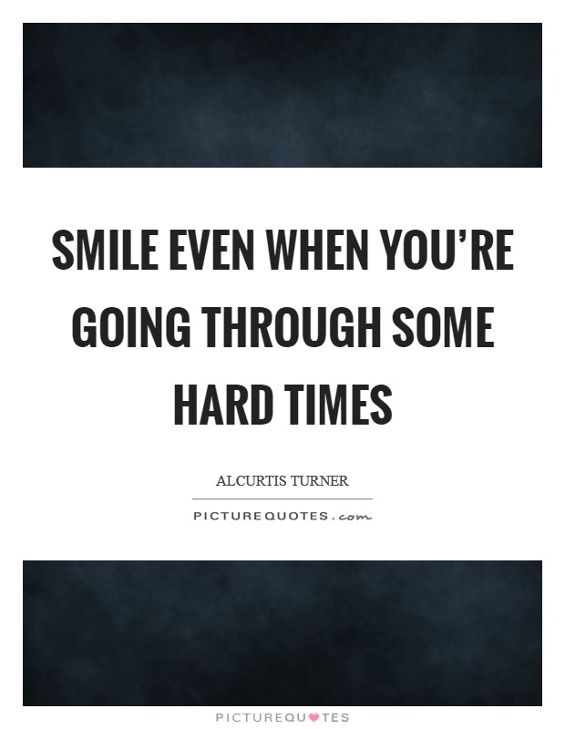Smile even when you\'re going through some hard times ...