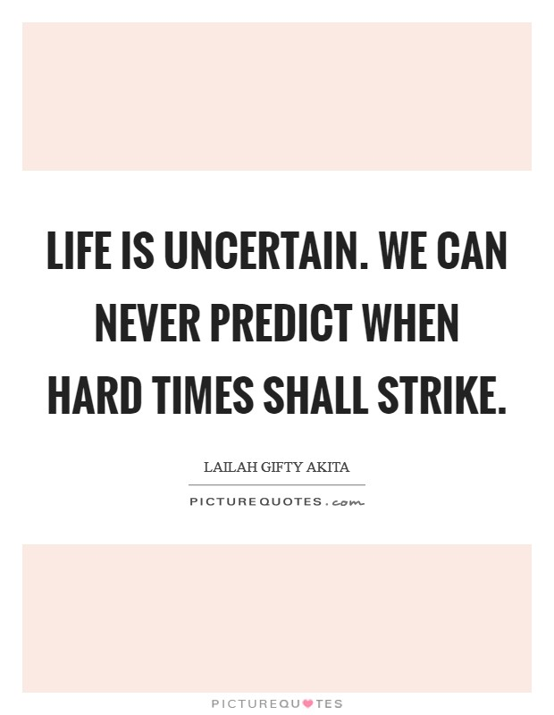 Life is uncertain. We can never predict when hard times shall strike Picture Quote #1