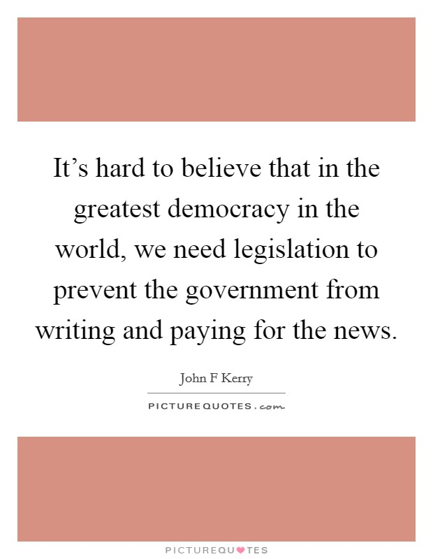 It's hard to believe that in the greatest democracy in the world, we need legislation to prevent the government from writing and paying for the news Picture Quote #1