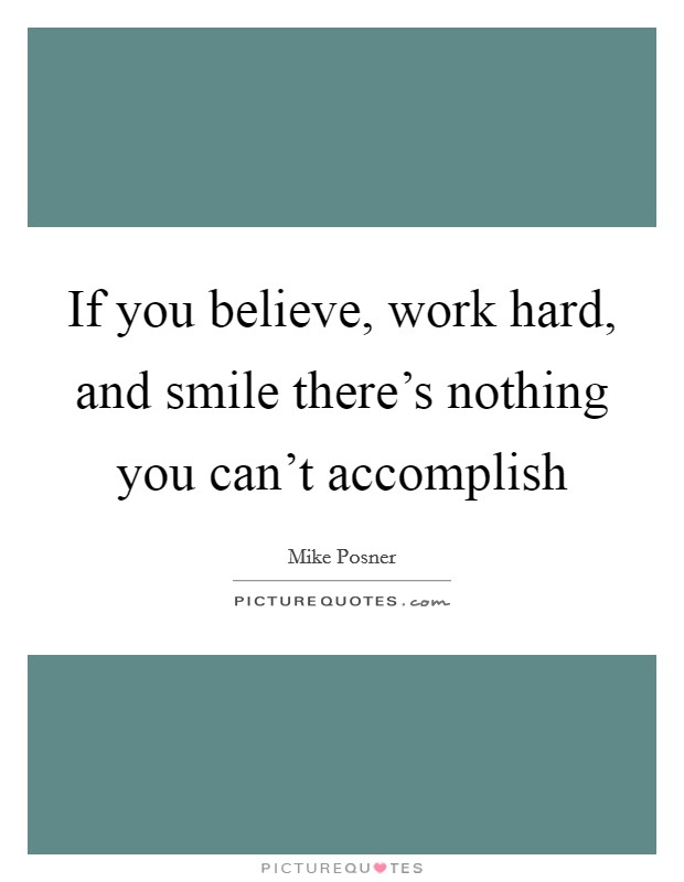 If you believe, work hard, and smile there's nothing you can't accomplish Picture Quote #1