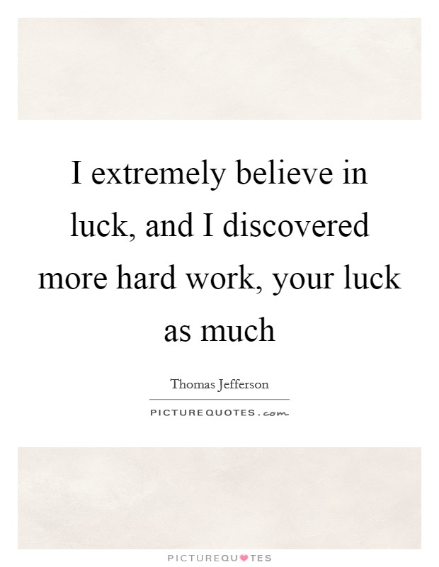 I Extremely Believe In Luck And I Discovered More Hard Work
