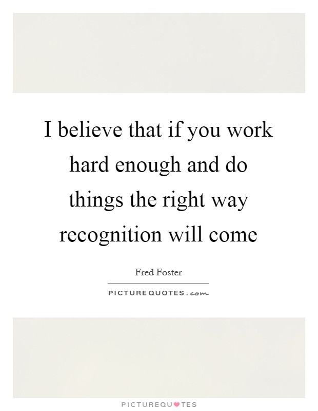 I believe that if you work hard enough and do things the right way recognition will come Picture Quote #1
