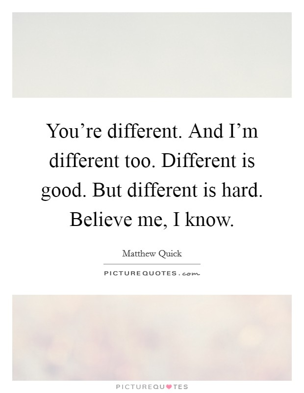 You're different. And I'm different too. Different is good. But different is hard. Believe me, I know. Picture Quote #1