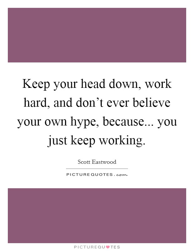 Keep your head down, work hard, and don't ever believe your own hype, because... you just keep working Picture Quote #1