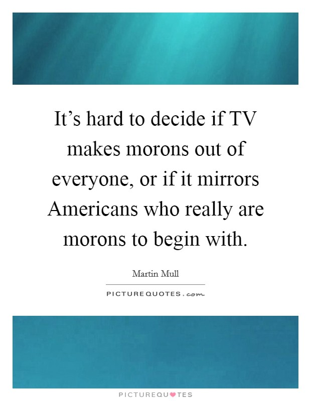 It's hard to decide if TV makes morons out of everyone, or if it mirrors Americans who really are morons to begin with Picture Quote #1