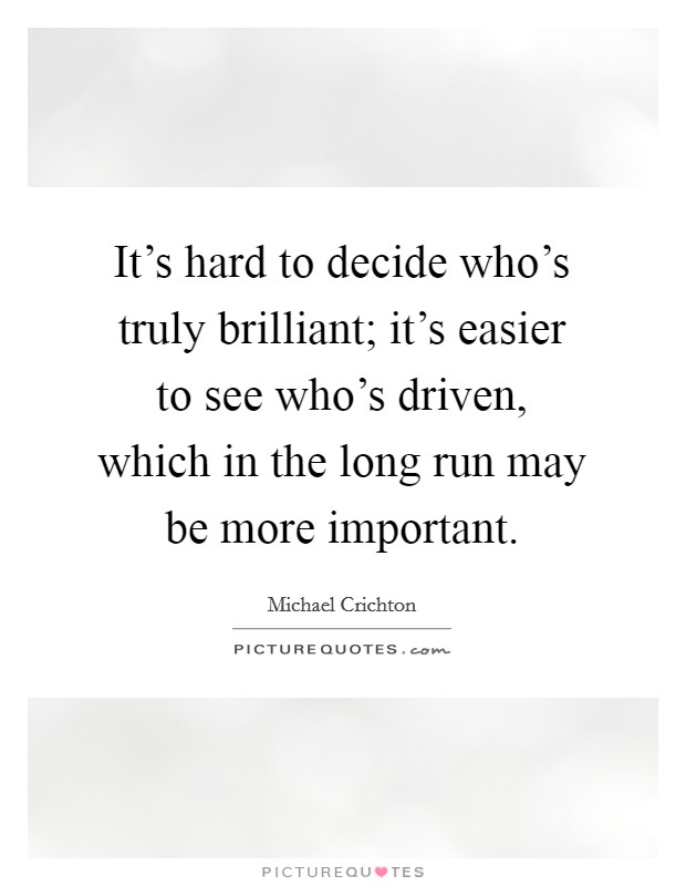 It's hard to decide who's truly brilliant; it's easier to see who's driven, which in the long run may be more important Picture Quote #1