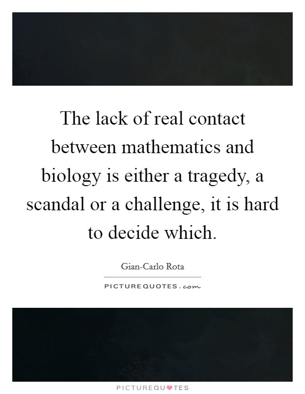 The lack of real contact between mathematics and biology is either a tragedy, a scandal or a challenge, it is hard to decide which Picture Quote #1