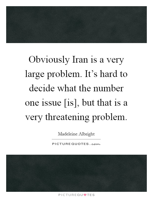 Obviously Iran is a very large problem. It's hard to decide what the number one issue [is], but that is a very threatening problem Picture Quote #1